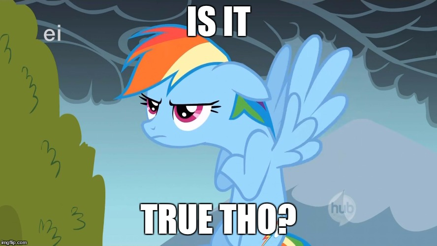 Grumpy Pony | IS IT TRUE THO? | image tagged in grumpy pony | made w/ Imgflip meme maker
