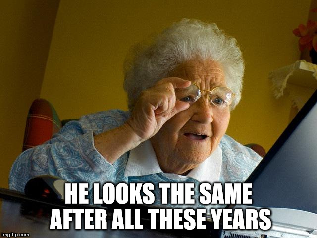 Grandma Finds The Internet Meme | HE LOOKS THE SAME AFTER ALL THESE YEARS | image tagged in memes,grandma finds the internet | made w/ Imgflip meme maker