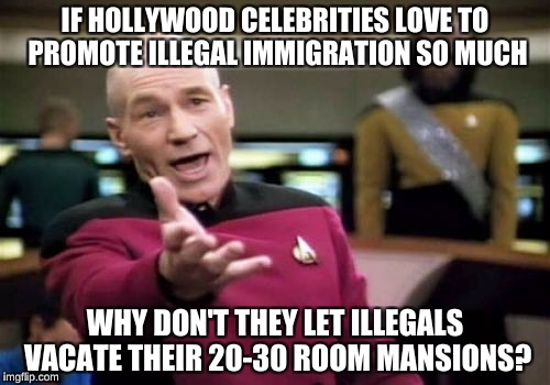 Picard Wtf Meme | IF HOLLYWOOD CELEBRITIES LOVE TO PROMOTE ILLEGAL IMMIGRATION SO MUCH WHY DON'T THEY LET ILLEGALS VACATE THEIR 20-30 ROOM MANSIONS? | image tagged in memes,picard wtf | made w/ Imgflip meme maker