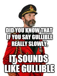 DID YOU KNOW THAT IF YOU SAY GULLIBLE REALLY SLOWLY, IT SOUNDS LIKE GULLIBLE | made w/ Imgflip meme maker