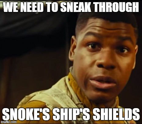 Three Times Fast | WE NEED TO SNEAK THROUGH SNOKE'S SHIP'S SHIELDS | image tagged in the last jedi,star wars the last jedi,star wars finn,finn,star wars the last jedi finn | made w/ Imgflip meme maker