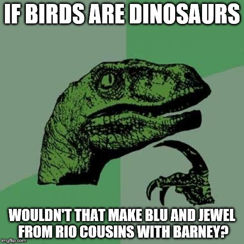 My take on the Bird/Dinosaur Theory | IF BIRDS ARE DINOSAURS WOULDN'T THAT MAKE BLU AND JEWEL FROM RIO COUSINS WITH BARNEY? | image tagged in memes,philosoraptor,barney the dinosaur,rio,birds,dinosaur | made w/ Imgflip meme maker