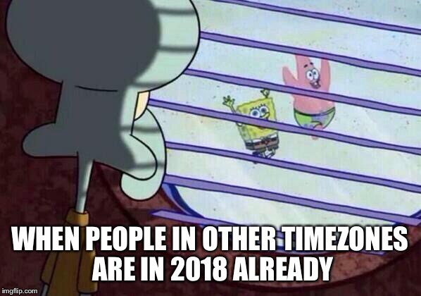 Squidward window |  WHEN PEOPLE IN OTHER TIMEZONES ARE IN 2018 ALREADY | image tagged in squidward window,AdviceAnimals | made w/ Imgflip meme maker