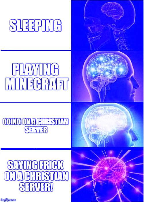 Expanding Brain Meme | SLEEPING PLAYING MINECRAFT GOING ON A CHRISTIAN SERVER SAYING FRICK ON A CHRISTIAN SERVER! | image tagged in memes,expanding brain | made w/ Imgflip meme maker