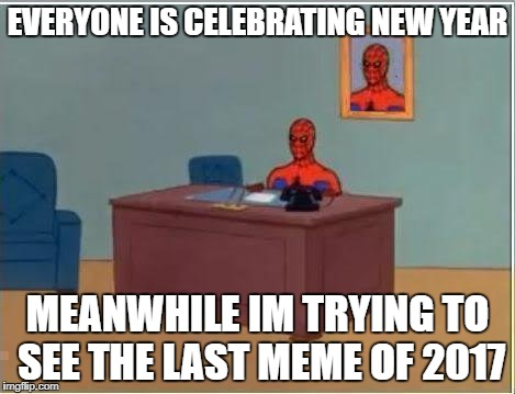 the last meme would get a month worth of upvote and the guy who posted the link to it would also get a month worth of upvotes | EVERYONE IS CELEBRATING NEW YEAR MEANWHILE IM TRYING TO SEE THE LAST MEME OF 2017 | image tagged in memes,spiderman computer desk,spiderman,ssby,funny | made w/ Imgflip meme maker