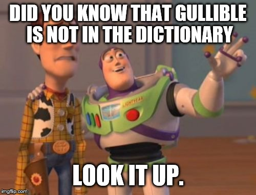 X, X Everywhere Meme | DID YOU KNOW THAT GULLIBLE IS NOT IN THE DICTIONARY LOOK IT UP. | image tagged in memes,x x everywhere | made w/ Imgflip meme maker