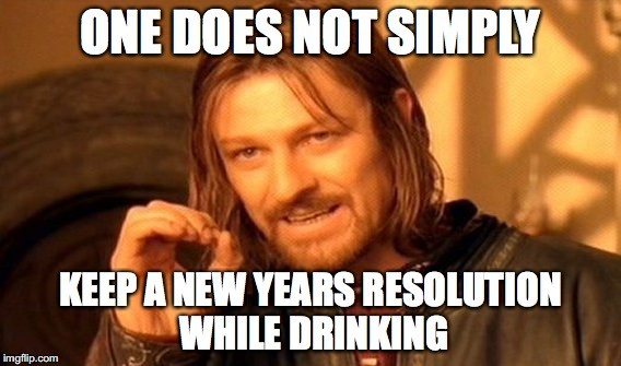 New Years resolution | ONE DOES NOT SIMPLY KEEP A NEW YEARS RESOLUTION WHILE DRINKING | image tagged in memes,one does not simply | made w/ Imgflip meme maker