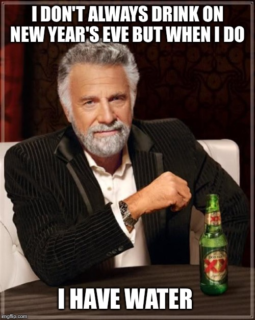 The Most Interesting Man In The World Meme | I DON'T ALWAYS DRINK ON NEW YEAR'S EVE BUT WHEN I DO I HAVE WATER | image tagged in memes,the most interesting man in the world | made w/ Imgflip meme maker