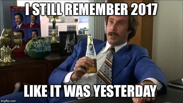 Ron Burgundy | I STILL REMEMBER 2017 LIKE IT WAS YESTERDAY | image tagged in ron burgundy | made w/ Imgflip meme maker