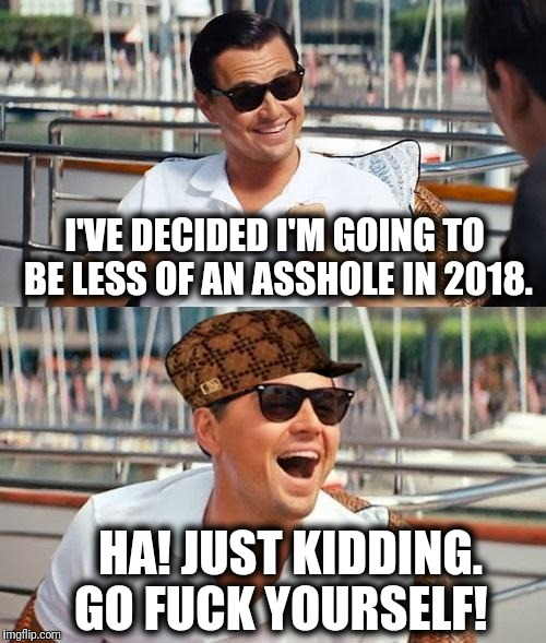 Leonardo Dicaprio Wolf Of Wall Street Meme | I'VE DECIDED I'M GOING TO BE LESS OF AN ASSHOLE IN 2018. HA! JUST KIDDING. GO F**K YOURSELF! | image tagged in memes,leonardo dicaprio wolf of wall street,scumbag | made w/ Imgflip meme maker