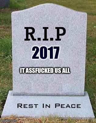 True | 2017 IT ASSF**KED US ALL | image tagged in rip headstone,2017,new years,rape | made w/ Imgflip meme maker