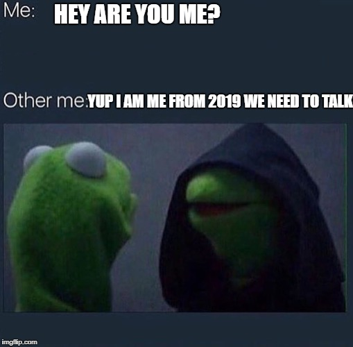 Evil Kermit | HEY ARE YOU ME? YUP I AM ME FROM 2019 WE NEED TO TALK | image tagged in evil kermit | made w/ Imgflip meme maker