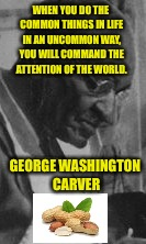 WHEN YOU DO THE COMMON THINGS IN LIFE IN AN UNCOMMON WAY, YOU WILL COMMAND THE ATTENTION OF THE WORLD. GEORGE WASHINGTON CARVER | made w/ Imgflip meme maker