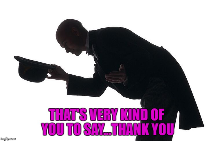 THAT'S VERY KIND OF YOU TO SAY...THANK YOU | made w/ Imgflip meme maker