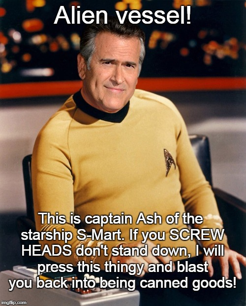 Star Trek Evil Dead | Alien vessel! This is captain Ash of the starship S-Mart. If you SCREW HEADS don't stand down, I will press this thingy and blast you back i | image tagged in star trek,evil dead,bruce campbell,funny | made w/ Imgflip meme maker