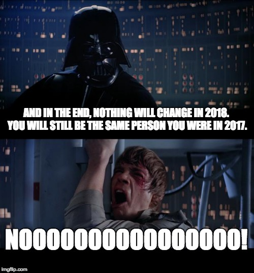 Star Wars No Meme | AND IN THE END, NOTHING WILL CHANGE IN 2018. YOU WILL STILL BE THE SAME PERSON YOU WERE IN 2017. NOOOOOOOOOOOOOOOO! | image tagged in memes,star wars no | made w/ Imgflip meme maker