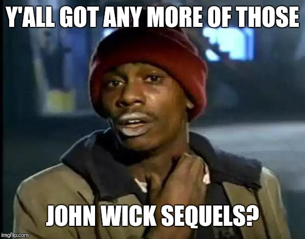 Y'all Got Any More Of That Meme | Y'ALL GOT ANY MORE OF THOSE JOHN WICK SEQUELS? | image tagged in memes,y'all got any more of that | made w/ Imgflip meme maker