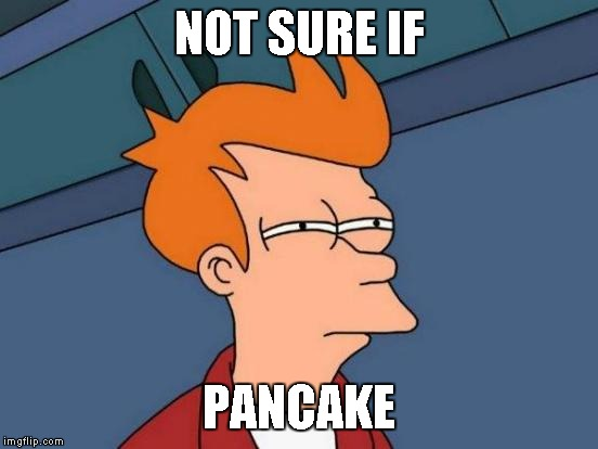 Futurama Fry Meme | NOT SURE IF PANCAKE | image tagged in memes,futurama fry | made w/ Imgflip meme maker