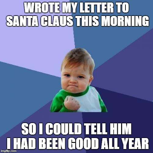 I'm getting the best Xmas presents ever in just under 12 months! | WROTE MY LETTER TO SANTA CLAUS THIS MORNING SO I COULD TELL HIM I HAD BEEN GOOD ALL YEAR | image tagged in memes,success kid | made w/ Imgflip meme maker