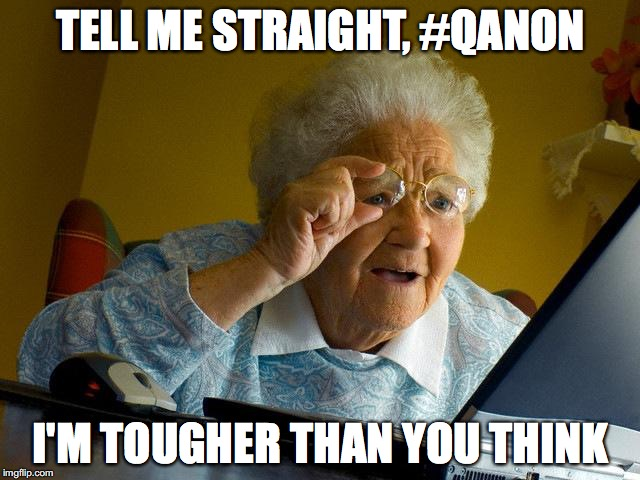 Grandma Finds The Internet Meme | TELL ME STRAIGHT, #QANON I'M TOUGHER THAN YOU THINK | image tagged in memes,grandma finds the internet | made w/ Imgflip meme maker