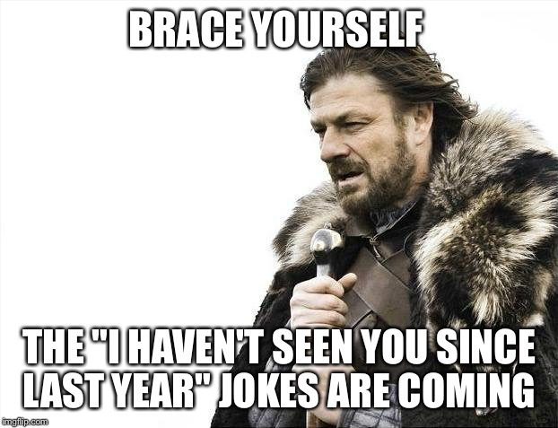 "Brace Yourselves X is Coming Meme | BRACE YOURSELF THE ""I HAVEN'T SEEN YOU SINCE LAST YEAR"" JOKES ARE COMING 