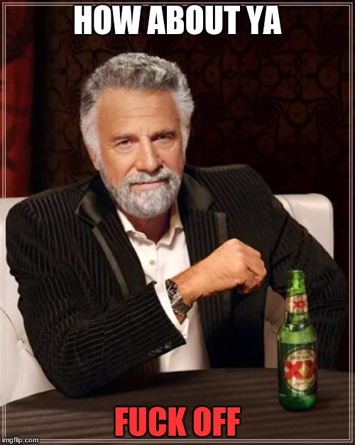 The Most Interesting Man In The World Meme | HOW ABOUT YA F**K OFF | image tagged in memes,the most interesting man in the world | made w/ Imgflip meme maker