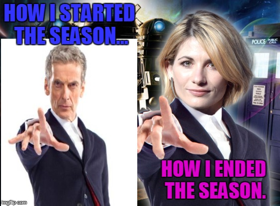 Doctor Who Start / End | HOW I STARTED THE SEASON... HOW I ENDED THE SEASON. | image tagged in doctor who | made w/ Imgflip meme maker
