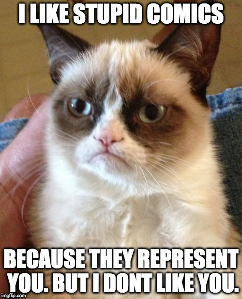 Grumpy Cat Meme | I LIKE STUPID COMICS BECAUSE THEY REPRESENT YOU. BUT I DONT LIKE YOU. | image tagged in memes,grumpy cat | made w/ Imgflip meme maker