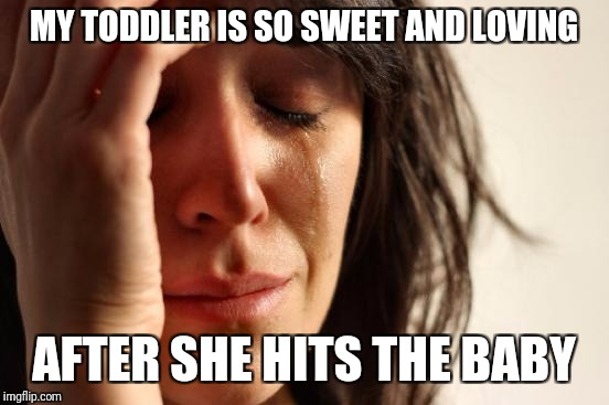 First World Problems Meme | MY TODDLER IS SO SWEET AND LOVING AFTER SHE HITS THE BABY | image tagged in memes,first world problems | made w/ Imgflip meme maker