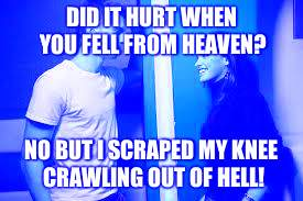 DID IT HURT WHEN YOU FELL FROM HEAVEN? NO BUT I SCRAPED MY KNEE CRAWLING OUT OF HELL! | image tagged in obvious flirt | made w/ Imgflip meme maker