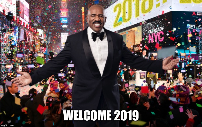 WELCOME 2019 | image tagged in new years,steve harvey,2018 | made w/ Imgflip meme maker