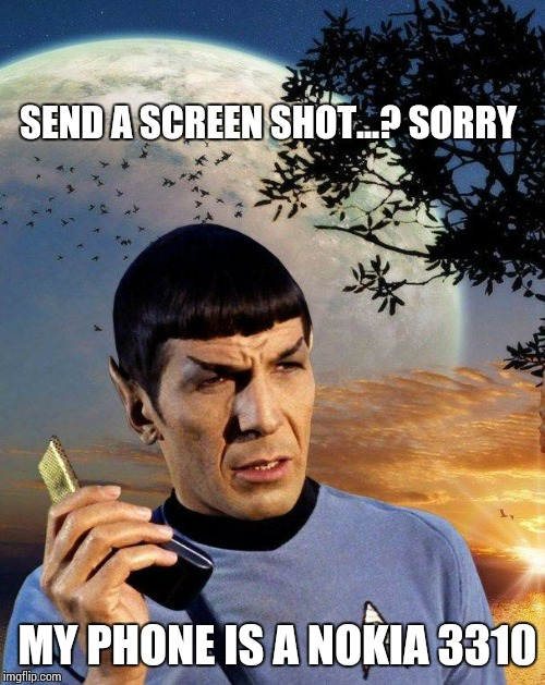 spock phone | SEND A SCREEN SHOT...? SORRY MY PHONE IS A NOKIA 3310 | image tagged in spock phone | made w/ Imgflip meme maker