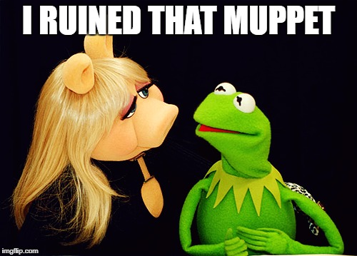 Ruined that Muppet | I RUINED THAT MUPPET | image tagged in muppet,kermit,miss piggy | made w/ Imgflip meme maker