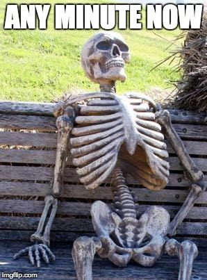 Waiting Skeleton Meme | ANY MINUTE NOW | image tagged in memes,waiting skeleton | made w/ Imgflip meme maker