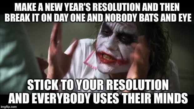 And everybody loses their minds |  MAKE A NEW YEAR'S RESOLUTION AND THEN BREAK IT ON DAY ONE AND NOBODY BATS AND EYE; STICK TO YOUR RESOLUTION AND EVERYBODY USES THEIR MINDS | image tagged in memes,and everybody loses their minds,new year,new years | made w/ Imgflip meme maker