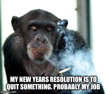 Resolution  | MY NEW YEARS RESOLUTION IS TO QUIT SOMETHING. PROBABLY MY JOB | image tagged in memes,happy new year | made w/ Imgflip meme maker