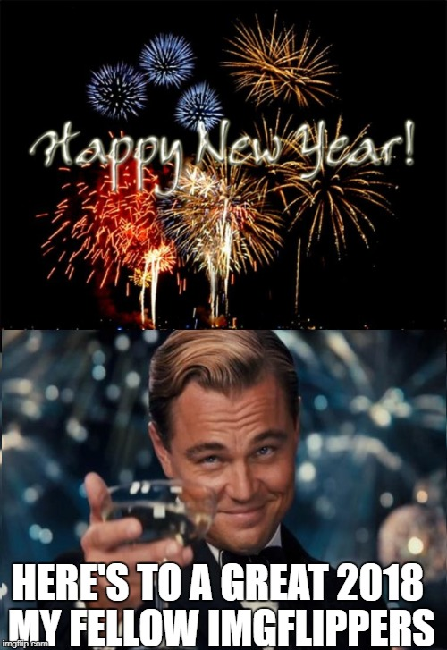 Thank you all for a great 2017. Let's hope for an even greater year now, my dear memers. | HERE'S TO A GREAT 2018 MY FELLOW IMGFLIPPERS | image tagged in happy new year,2018,leonardo dicaprio cheers | made w/ Imgflip meme maker