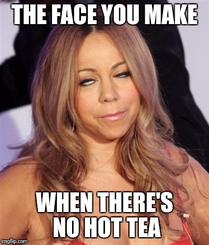 Mariah Carey | THE FACE YOU MAKE WHEN THERE'S NO HOT TEA | image tagged in mariah carey | made w/ Imgflip meme maker