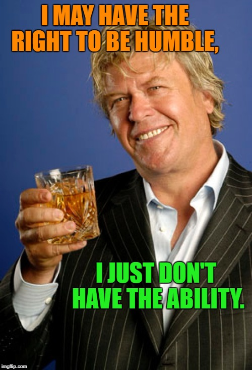Ron White 2 | I MAY HAVE THE RIGHT TO BE HUMBLE, I JUST DON'T HAVE THE ABILITY. | image tagged in ron white 2 | made w/ Imgflip meme maker