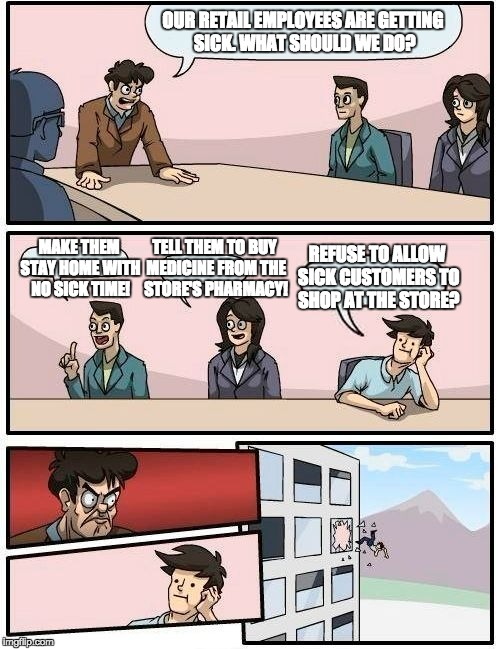 Boardroom Meeting Suggestion Meme | OUR RETAIL EMPLOYEES ARE GETTING SICK. WHAT SHOULD WE DO? MAKE THEM STAY HOME WITH NO SICK TIME! TELL THEM TO BUY MEDICINE FROM THE STORE'S  | image tagged in memes,boardroom meeting suggestion,shopping,sick,retail | made w/ Imgflip meme maker