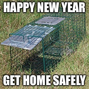 HAPPY NEW YEAR GET HOME SAFELY | image tagged in amateur night | made w/ Imgflip meme maker