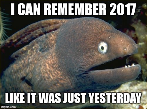Bad Joke Eel Meme | I CAN REMEMBER 2017 LIKE IT WAS JUST YESTERDAY | image tagged in memes,bad joke eel | made w/ Imgflip meme maker