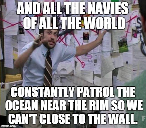 AND ALL THE NAVIES OF ALL THE WORLD CONSTANTLY PATROL THE OCEAN NEAR THE RIM SO WE CAN'T CLOSE TO THE WALL. | made w/ Imgflip meme maker