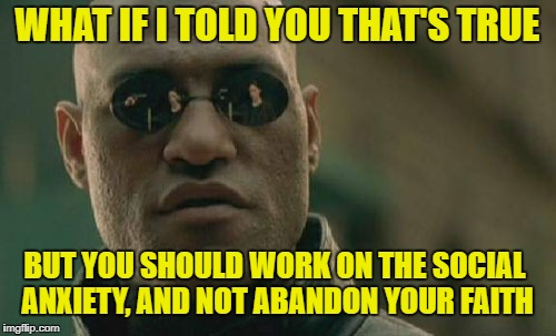 Matrix Morpheus Meme | WHAT IF I TOLD YOU THAT'S TRUE BUT YOU SHOULD WORK ON THE SOCIAL ANXIETY, AND NOT ABANDON YOUR FAITH | image tagged in memes,matrix morpheus | made w/ Imgflip meme maker