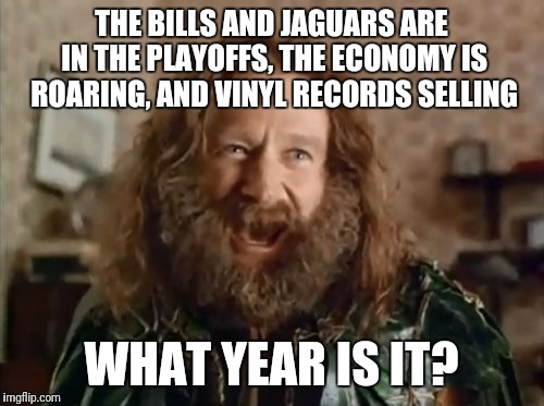 What Year Is It Meme | THE BILLS AND JAGUARS ARE IN THE PLAYOFFS, THE ECONOMY IS ROARING, AND VINYL RECORDS SELLING WHAT YEAR IS IT? | image tagged in memes,what year is it | made w/ Imgflip meme maker