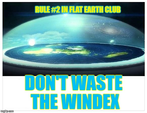 Don't waste the windex. | RULE #2 IN FLAT EARTH CLUB DON'T WASTE THE WINDEX | image tagged in flat earth dome,flat earth club,flat earth,rule 2,windex | made w/ Imgflip meme maker