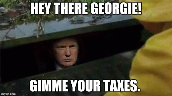 Trump Pennywise | HEY THERE GEORGIE! GIMME YOUR TAXES. | image tagged in trump pennywise | made w/ Imgflip meme maker