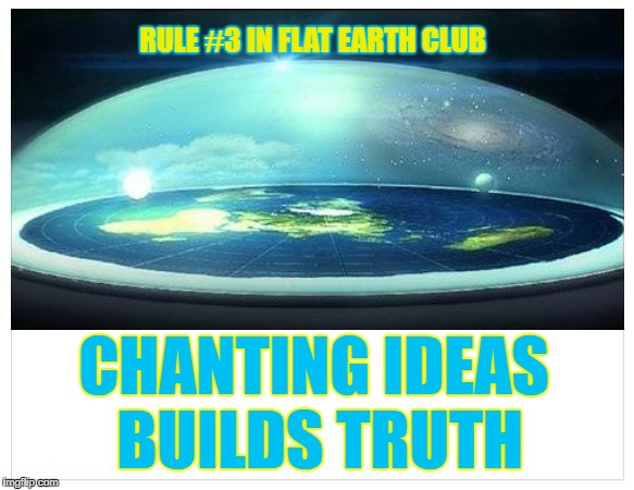 Chanting ideas builds truth | RULE #3 IN FLAT EARTH CLUB CHANTING IDEAS BUILDS TRUTH | image tagged in flat earth dome,flat earth club,flat earth,rule 3,chanting,truth | made w/ Imgflip meme maker