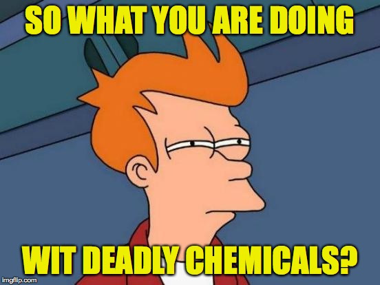 Futurama Fry Meme | SO WHAT YOU ARE DOING WIT DEADLY CHEMICALS? | image tagged in memes,futurama fry | made w/ Imgflip meme maker