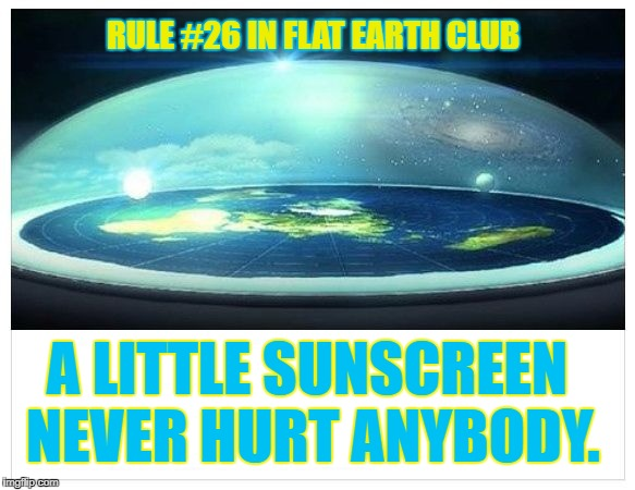 A little sunscreen never hurt anybody. | RULE #26 IN FLAT EARTH CLUB A LITTLE SUNSCREEN NEVER HURT ANYBODY. | image tagged in flat earth dome,flat earth club,flat earth,rule 26,sunscreen | made w/ Imgflip meme maker